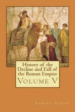 History of the Decline and Fall of the Roman Empire : Volume V - Edward Gibbon