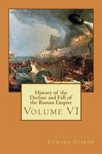 History of the Decline and Fall of the Roman Empire : Volume VI - Edward Gibbon