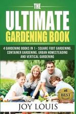 Ultimate Gardening Book : 5 Gardening Books in 1 - Square Foot Gardening, Container Gardening, Urban Homesteading, Straw Bale Gardening, Vertica - Joy Louis
