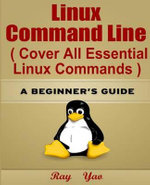 Linux : Linux Command Line, Cover All Essential Linux Commands.: A Beginner's Guide - Ray Yao