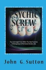 Psychic Screw : True Life Insights from Within the Hate Factories of Strangeways and Wormwood Scrubs Jails. - MR John G Sutton
