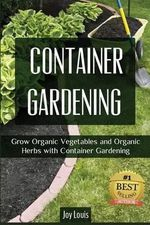 Container Gardening : Grow Organic Vegetables and Organic Herbs with Container Gardening - Joy Louis