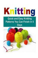 Knitting : Quick and Easy Knitting Patterns You Can Finish in 5 Days: Knit, Knitting, How to Knit, Easy Knitting Patterns, Knitting Patterns - Mary Costello