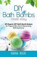 DIY Bath Bombs Made Easy : 40 Organic DIY Bath Bomb Recipes for Fragrant Skin and a Rejuvenating Bath Experience - Karina Wilde