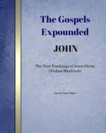 The Gospels Expounded John : The True Teachings of Jesus Christ (Yeshua Mashiach) - James David Malm