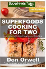 Superfoods Cooking for Two : Over 170 Quick & Easy Cooking, Gluten Free Cooking, Low Cholesterol Cooking, Low Fat Cooking, Whole Foods Cooking, Cooking for Two Healthy, Diabetic & Sugar-Free Cooking - Don Orwell