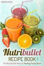 Nutribullet Recipe Book : The Nutribullet Natural Healing Foods Book - Gordon Rock