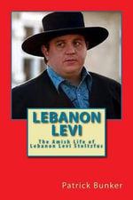 Lebanon Levi : The Amish Life of Lebanon Levi Stoltzfus; Businessman, Storyteller, and Star of the Hit Reality Show Called Amish Mafia - Patrick Bunker