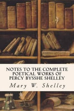 Notes to the Complete Poetical Works of Percy Bysshe Shelley - Mary W Shelley