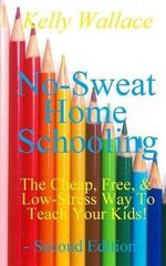 No Sweat Home Schooling : The Cheap, Free & Low-Stress Way to Teach Your Kids - Kelly Wallace