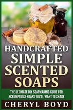 Handcrafted Simple Scented Soaps : The Ultimate DIY Soapmaking Guide for Scrumptious Soaps You'll Want to Share - Cheryl Boyd
