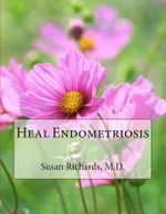 Heal Endometriosis - Susan Richards M D