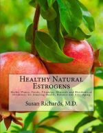 Healthy Natural Estrogens : Herbs, Plants, Foods, Vitamins, Minerals and Bioidentical Hormones for Amazing Health, Balance and Anti-Aging - Susan Richards M D