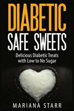 Diabetic Safe Sweets : Delicious Diabetic Treats with Low to No Sugar - Mariana Starr