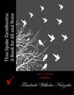 Thus Spake Zarathustra : A Book for All and None - Friedrich Wilhelm Nietzsche