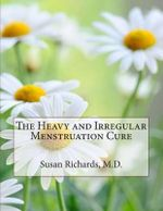 The Heavy and Irregular Menstruation Cure - Susan Richards M D