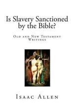 Is Slavery Sanctioned by the Bible? : Old and New Testament Writings - Isaac Allen