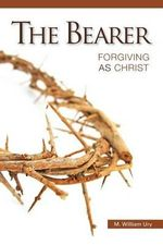 The Bearer : Forgiving as Christ - M William Ury