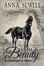 Black Beauty, the Autobiography of a Horse : Illustrated - Anna Sewell