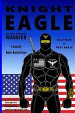Knight Eagle : A New Breed of Superhero That Fights Terrorism - Robert Marshall Boyer