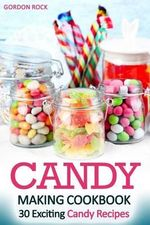 Candy Making Cookbook : 30 Exciting Candy Recipes - Gordon Rock