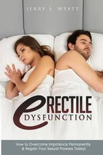 Erectile Dysfunction : How to Overcome Impotence Permanently & Regain Your Sexual Prowess Today! - Jerry a Wyatt