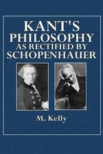 Kant's Philosophy as Rectified by Schopenhauer - M Kelly