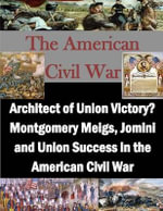Architect of Union Victory? Montgomery Meigs, Jomini and Union Success in the American Civil War - Usmc Command and Staff College