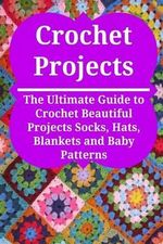 Crochet Projects : The Ultimate Guide to Crochet Beautiful Projects Socks, Hats, Blankets and Baby Patterns: Crochet, Crochet for Beginners, How to Crochet, Crochet Patterns, Crochet Projects - Stefan Toledo