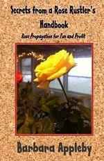 Secrets from a Rose Rustler's Handbook : Rose Propagation for Fun and Profit - Barbara Appleby