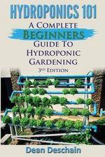Hydroponics 101 : A Complete Beginner's Guide to Hydroponic Gardening - Dean Deschain
