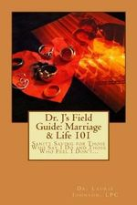 Dr. J's Field Guide : Marriage & Life 101: Sanity Saving for Those Who Say I Do and Those Who Feel I Don't... - Dr Laurie D Johnson Lpc