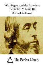 Washington and the American Republic - Volume III - Benson John Lossing