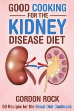 Good Cooking for the Kidney Disease Diet : 50 Recipes for the Renal Diet Cookbook - Gordon Rock