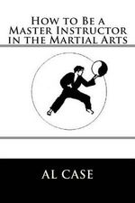 How to Be a Master Instructor in the Martial Arts - Al Case