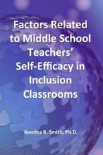 Factors Related to Middle School Teachers' Self-Efficacy in Inclusion Classrooms : A Research Study - Kentina R Smith Ph D