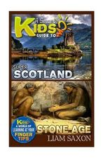 A Smart Kids Guide to Super Scotland and Stone Age : A World of Learning at Your Fingertips - Liam Saxon