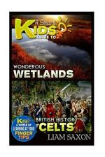 A Smart Kids Guide to Wondrous Wetlands and British History Celts : A World of Learning at Your Fingertips - Liam Saxon