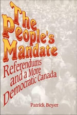 The People's Mandate : Referendums and a More Democratic Canada - J. Patrick Boyer