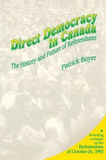 Direct Democracy in Canada : The History and Future of Referendums - J. Patrick Boyer