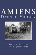 Amiens : Dawn of Victory - James McWilliams