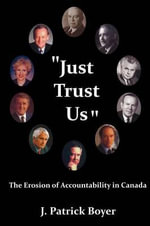 Just Trust Us : The Erosion of Accountability in Canada - J. Patrick Boyer