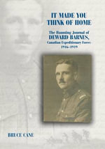 It Made You Think of Home : The Haunting Journal of Deward Barnes, Canadian Expeditionary Force, 1916-1919 - Bruce Cane