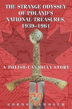 The Strange Odyssey of Poland's National Treasures, 1939-1961 : A Polish-Canadian Story - Gordon Swoger