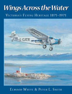 Wings Across the Water : Victoria's Flying Heritage, 1871-1971 - Elwood White