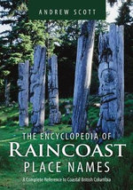 Encyclopedia of Raincoast Place Names : A Complete Reference to Coastal British Columbia - Andrew Scott