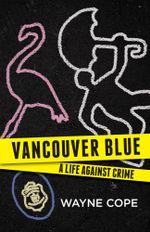Vancouver Blue : A Life Against Crime - Wayne Cope