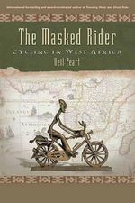 The Masked Rider : Cycling in West Africa - Neil Peart