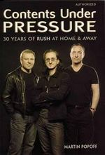 Contents Under Pressure : 30 Years of Rush at Home and Away - Martin Popoff