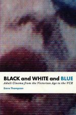 Black and White and Blue : Adult Cinema from the Victorian Age to the VCR - Dave Thompson